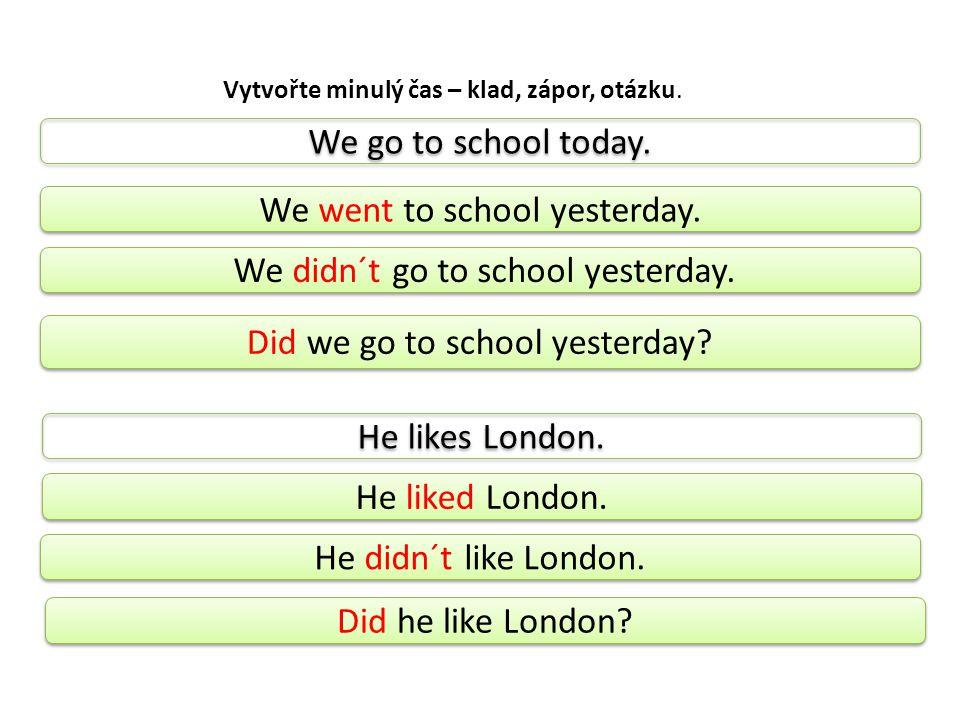 Vytvořte minulý čas – klad, zápor, otázku. We go to school today.