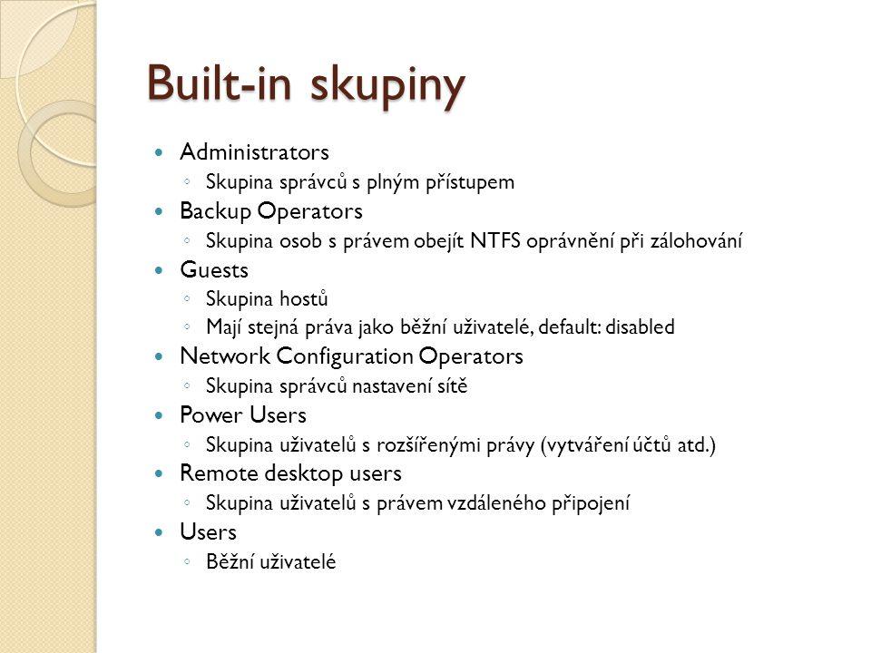 Built-in skupiny Administrators ◦ Skupina správců s plným přístupem Backup Operators ◦ Skupina osob s právem obejít NTFS oprávnění při zálohování Guests ◦ Skupina hostů ◦ Mají stejná práva jako běžní uživatelé, default: disabled Network Configuration Operators ◦ Skupina správců nastavení sítě Power Users ◦ Skupina uživatelů s rozšířenými právy (vytváření účtů atd.) Remote desktop users ◦ Skupina uživatelů s právem vzdáleného připojení Users ◦ Běžní uživatelé