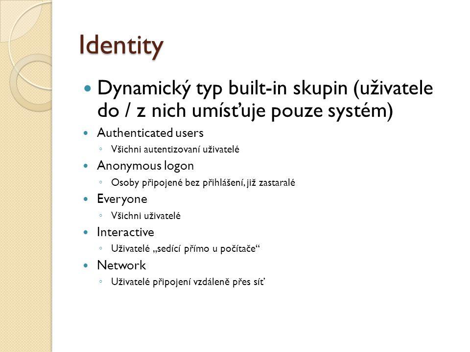 """Identity Dynamický typ built-in skupin (uživatele do / z nich umísťuje pouze systém) Authenticated users ◦ Všichni autentizovaní uživatelé Anonymous logon ◦ Osoby připojené bez přihlášení, již zastaralé Everyone ◦ Všichni uživatelé Interactive ◦ Uživatelé """"sedící přímo u počítače Network ◦ Uživatelé připojení vzdáleně přes síť"""