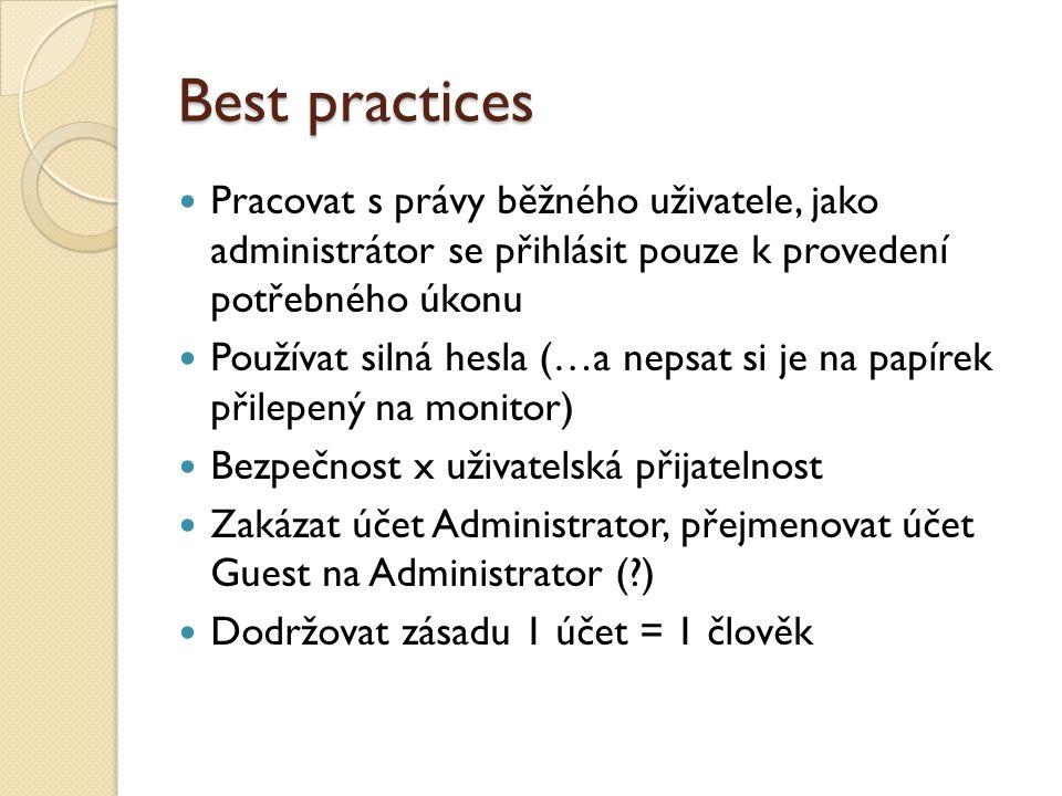 Best practices Pracovat s právy běžného uživatele, jako administrátor se přihlásit pouze k provedení potřebného úkonu Používat silná hesla (…a nepsat si je na papírek přilepený na monitor) Bezpečnost x uživatelská přijatelnost Zakázat účet Administrator, přejmenovat účet Guest na Administrator (?) Dodržovat zásadu 1 účet = 1 člověk