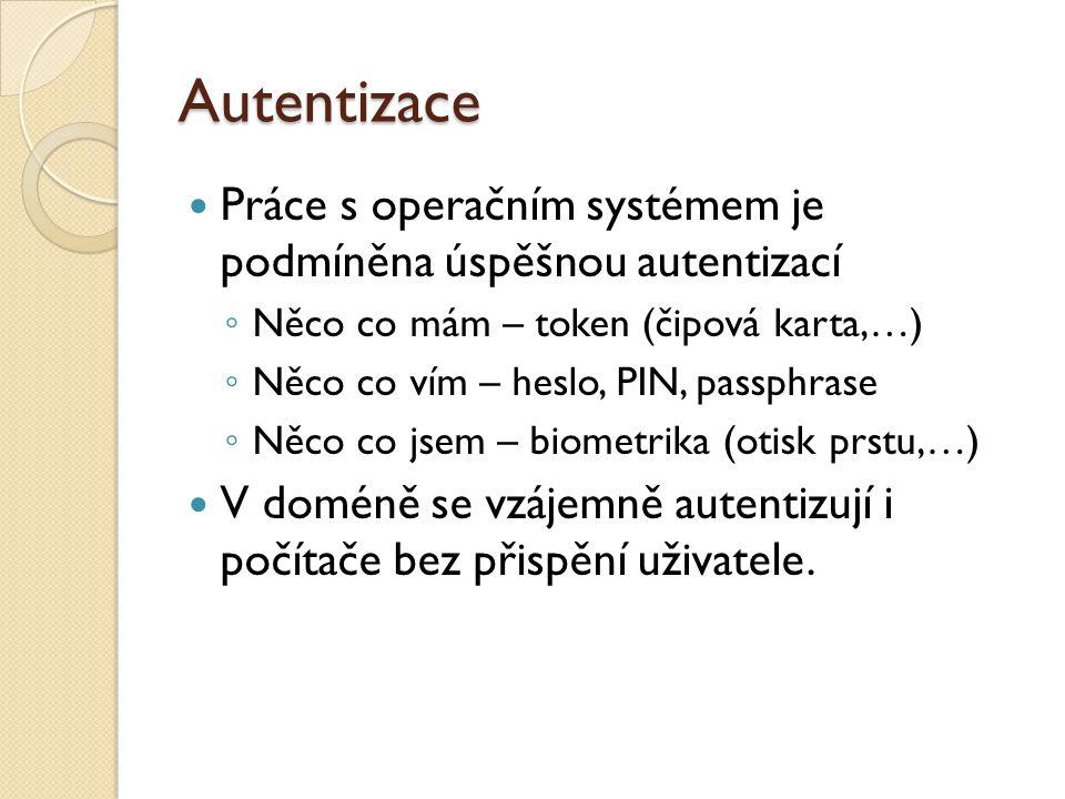 Autentizace Práce s operačním systémem je podmíněna úspěšnou autentizací ◦ Něco co mám – token (čipová karta,…) ◦ Něco co vím – heslo, PIN, passphrase ◦ Něco co jsem – biometrika (otisk prstu,…) V doméně se vzájemně autentizují i počítače bez přispění uživatele.