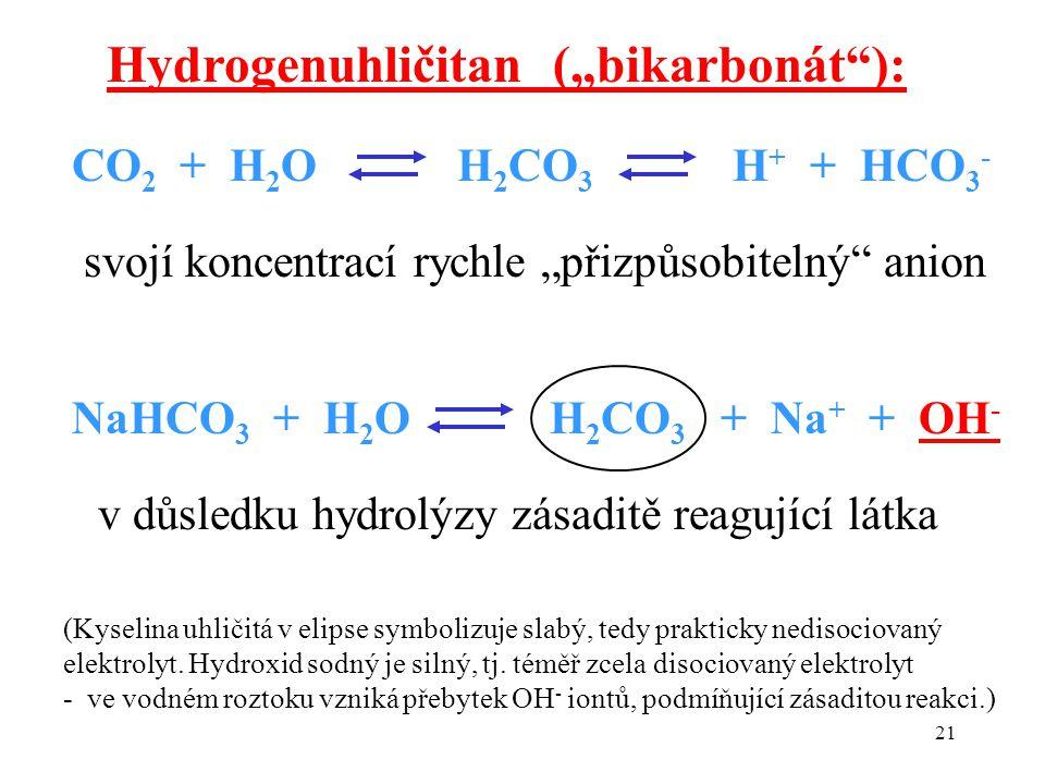 """21 CO 2 + H 2 O H 2 CO 3 H + + HCO 3 - Hydrogenuhličitan (""""bikarbonát ): svojí koncentrací rychle """"přizpůsobitelný anion NaHCO 3 + H 2 O H 2 CO 3 + Na + + OH - v důsledku hydrolýzy zásaditě reagující látka (Kyselina uhličitá v elipse symbolizuje slabý, tedy prakticky nedisociovaný elektrolyt."""