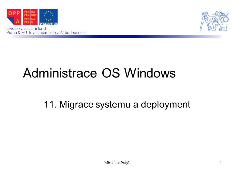 Evropský sociální fond Praha & EU: Investujeme do vaší budoucnosti 11. Migrace systemu a deployment Administrace OS Windows 1Miroslav Prágl