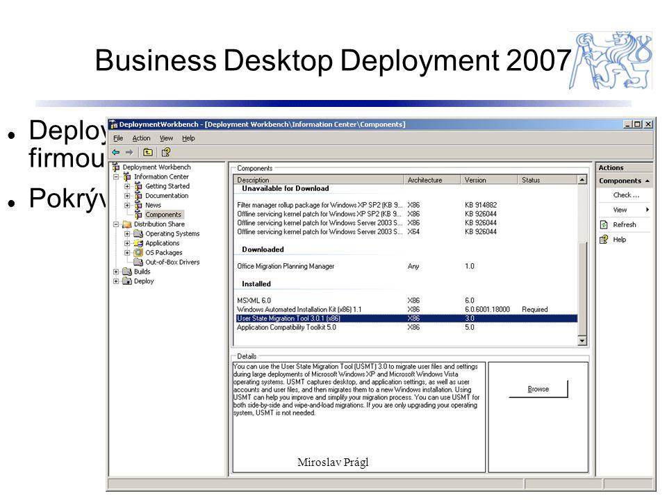 Business Desktop Deployment 2007 11 Deployment framework poskytovaný zdarma firmou Microsoft (best practises)zdarma Pokrývá komplet deployment proces Miroslav Prágl