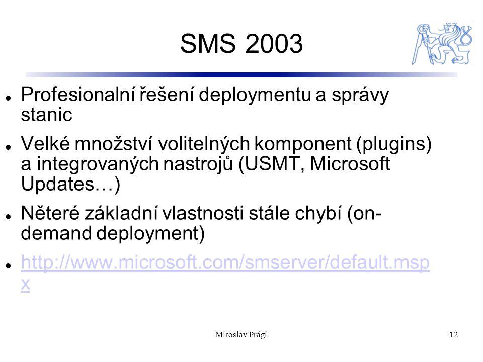 SMS 2003 12 Profesionalní řešení deploymentu a správy stanic Velké množství volitelných komponent (plugins) a integrovaných nastrojů (USMT, Microsoft Updates…) Něteré základní vlastnosti stále chybí (on- demand deployment) http://www.microsoft.com/smserver/default.msp x http://www.microsoft.com/smserver/default.msp x Miroslav Prágl