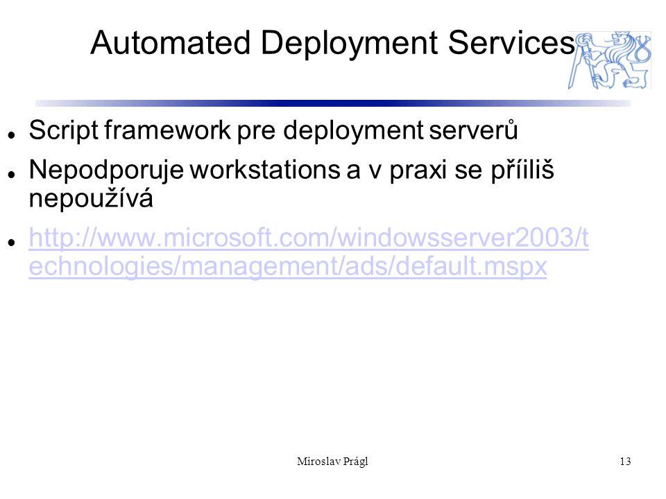 Automated Deployment Services 13 Script framework pre deployment serverů Nepodporuje workstations a v praxi se příiliš nepoužívá http://www.microsoft.com/windowsserver2003/t echnologies/management/ads/default.mspx http://www.microsoft.com/windowsserver2003/t echnologies/management/ads/default.mspx Miroslav Prágl