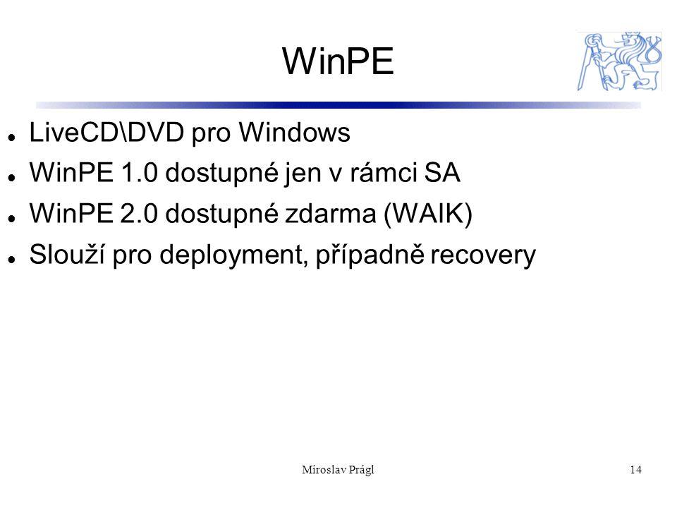 WinPE 14 LiveCD\DVD pro Windows WinPE 1.0 dostupné jen v rámci SA WinPE 2.0 dostupné zdarma (WAIK) Slouží pro deployment, případně recovery Miroslav Prágl