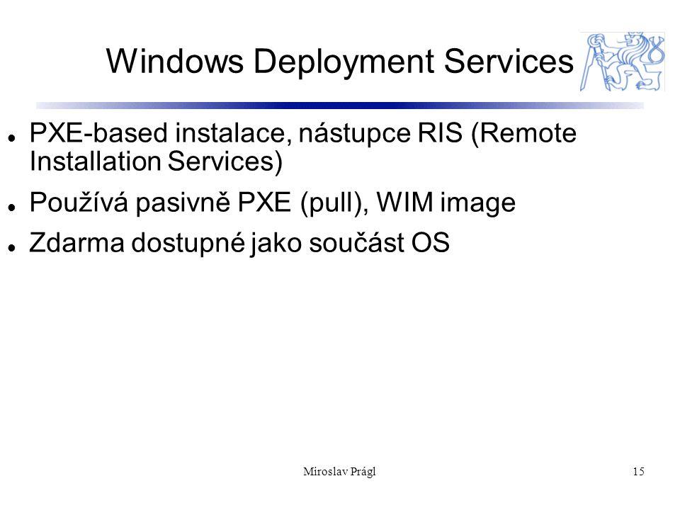 Windows Deployment Services 15 PXE-based instalace, nástupce RIS (Remote Installation Services) Používá pasivně PXE (pull), WIM image Zdarma dostupné jako součást OS Miroslav Prágl