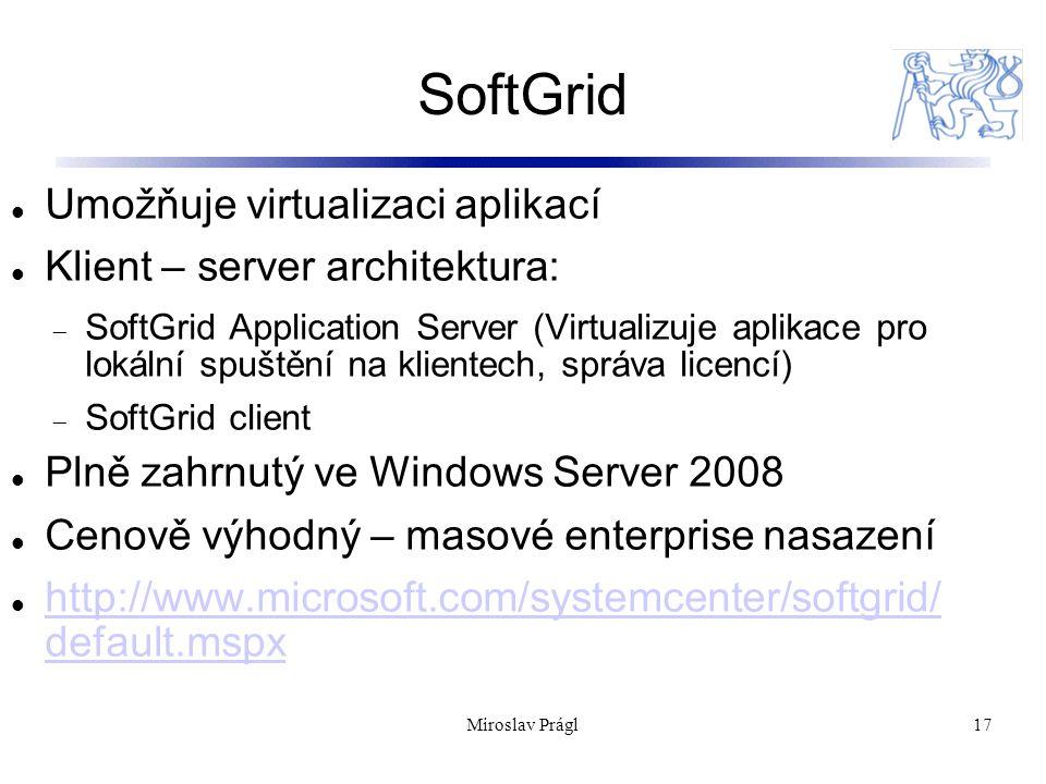 SoftGrid 17 Umožňuje virtualizaci aplikací Klient – server architektura:  SoftGrid Application Server (Virtualizuje aplikace pro lokální spuštění na klientech, správa licencí)  SoftGrid client Plně zahrnutý ve Windows Server 2008 Cenově výhodný – masové enterprise nasazení http://www.microsoft.com/systemcenter/softgrid/ default.mspx http://www.microsoft.com/systemcenter/softgrid/ default.mspx Miroslav Prágl