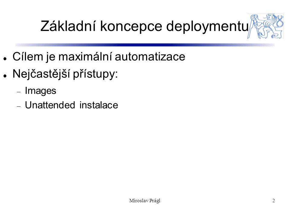 Základní koncepce deploymentu 2 Cílem je maximální automatizace Nejčastější přístupy:  Images  Unattended instalace Miroslav Prágl
