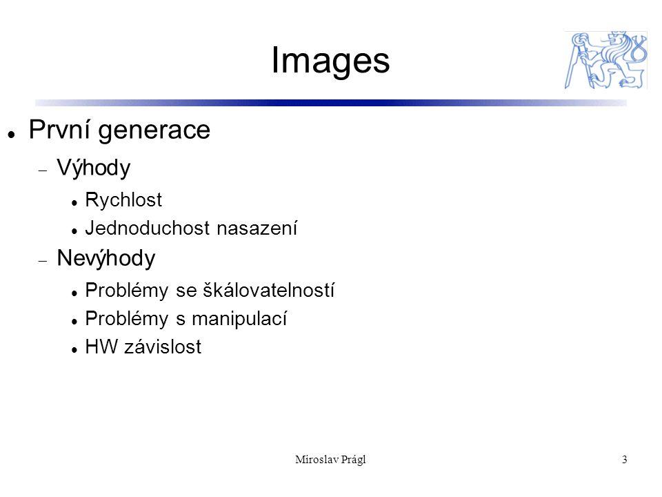 Images 3 První generace  Výhody Rychlost Jednoduchost nasazení  Nevýhody Problémy se škálovatelností Problémy s manipulací HW závislost Miroslav Prágl