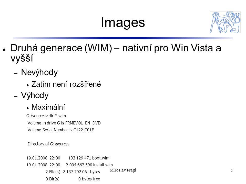Images 5 Druhá generace (WIM) – nativní pro Win Vista a vyšší  Nevýhody Zatím není rozšířené  Výhody Maximální G:\sources>dir *.wim Volume in drive G is FRMEVOL_EN_DVD Volume Serial Number is C122-C01F Directory of G:\sources 19.01.2008 22:00 133 129 471 boot.wim 19.01.2008 22:00 2 004 662 590 install.wim 2 File(s) 2 137 792 061 bytes 0 Dir(s) 0 bytes free Miroslav Prágl