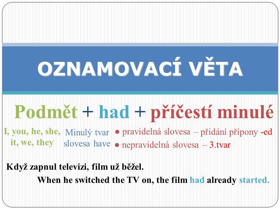 Podmět + had not (= hadn't) + příčestí minulé ZÁPORNÁ VĚTA I, you, he, she, it, we, they been, seen, bought, written I had not written her before I came.