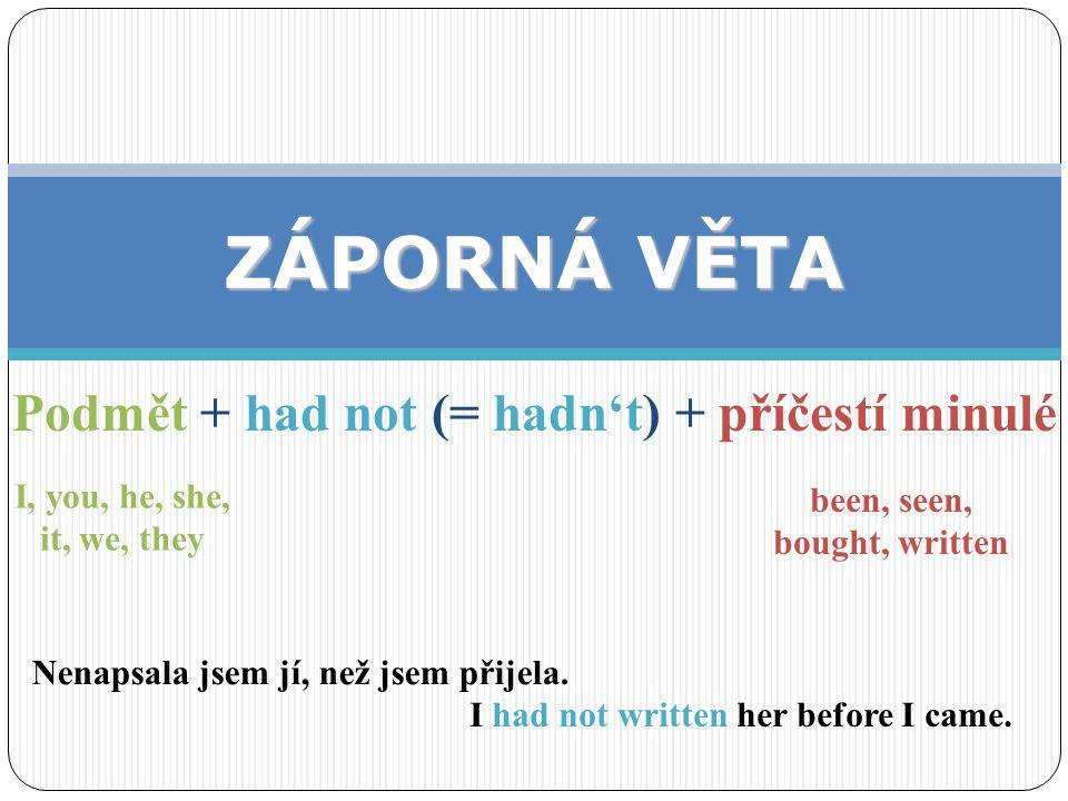 Podmět + had not (= hadn't) + příčestí minulé ZÁPORNÁ VĚTA I, you, he, she, it, we, they been, seen, bought, written I had not written her before I ca