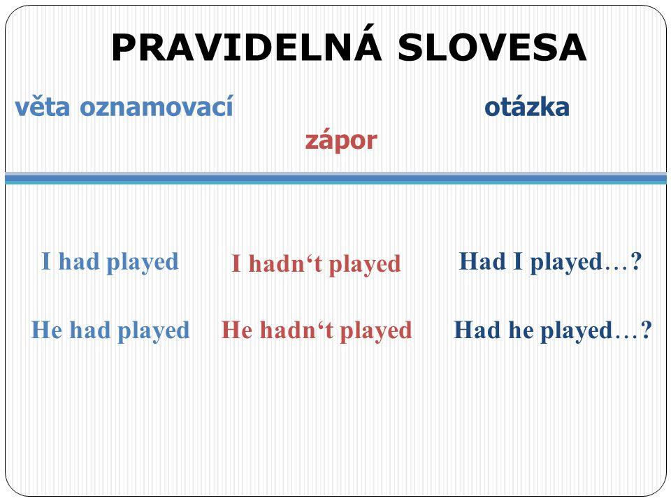 I had played věta oznamovací otázka zápor PRAVIDELNÁ SLOVESA I hadn't played Had I played  ? He had playedHe hadn't played Had he played  ?