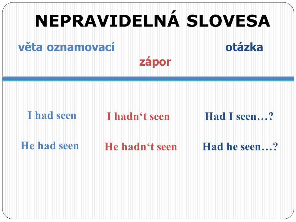 věta oznamovací otázka zápor NEPRAVIDELNÁ SLOVESA I had seen I hadn't seenHad I seen…? He had seen He hadn't seenHad he seen…?