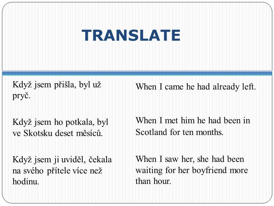 TRANSLATE Když jsem přišla, byl už pryč. Když jsem ho potkala, byl ve Skotsku deset měsíců. Když jsem ji uviděl, čekala na svého přítele více než hodi