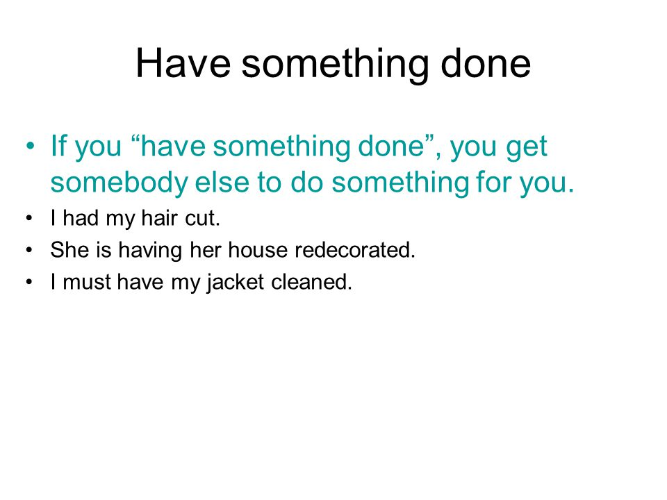 Have something done If you have something done , you get somebody else to do something for you.