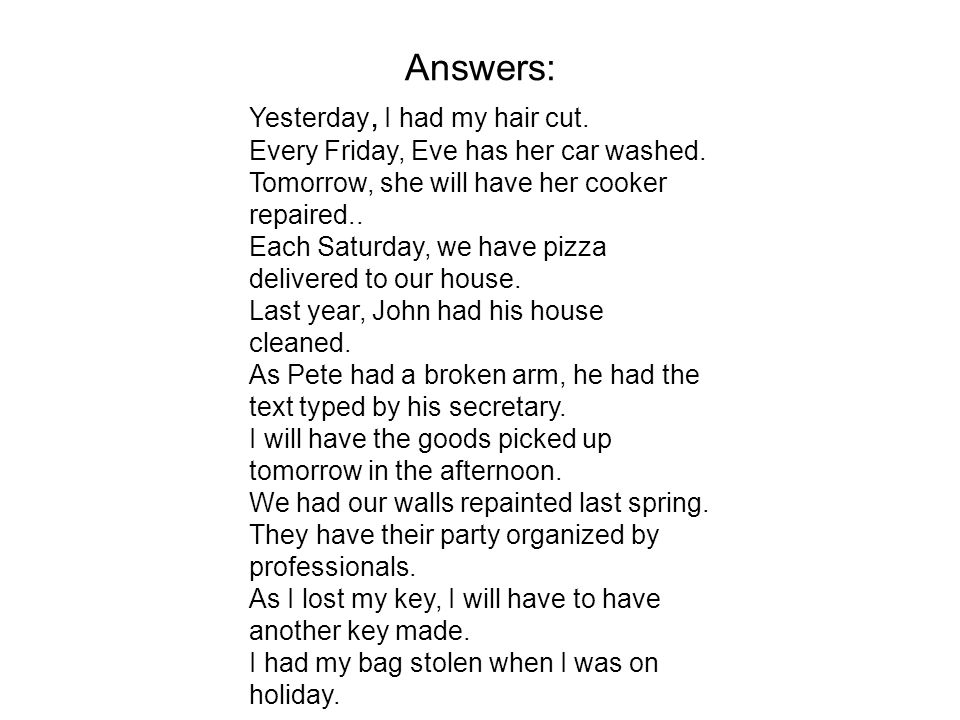 Answers: Yesterday, I had my hair cut. Every Friday, Eve has her car washed.