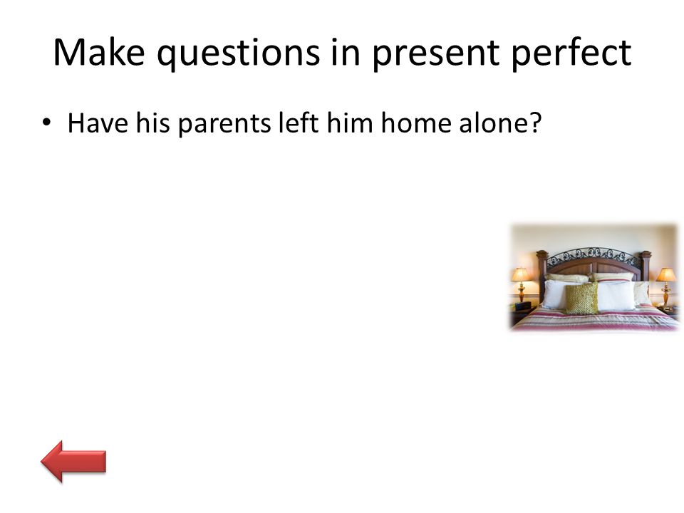 Make questions in present perfect Have his parents left him home alone?
