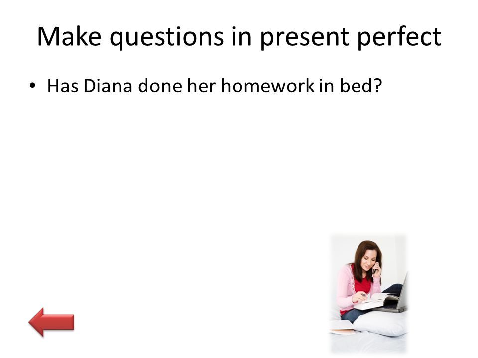 Make questions in present perfect Has Diana done her homework in bed?