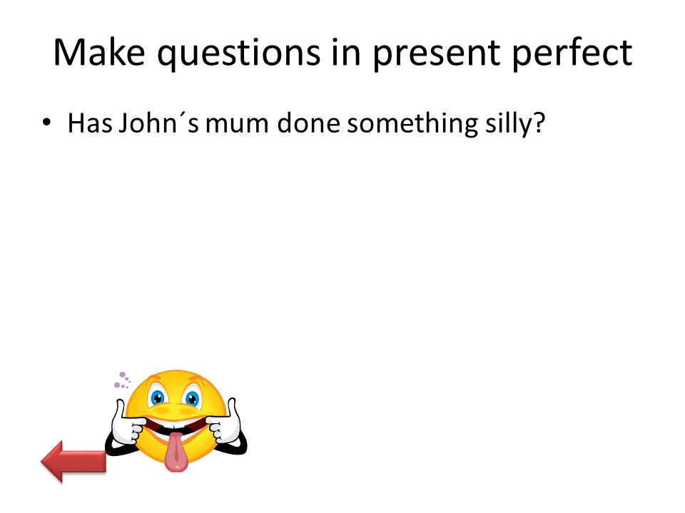 Make questions in present perfect Has John´s mum done something silly