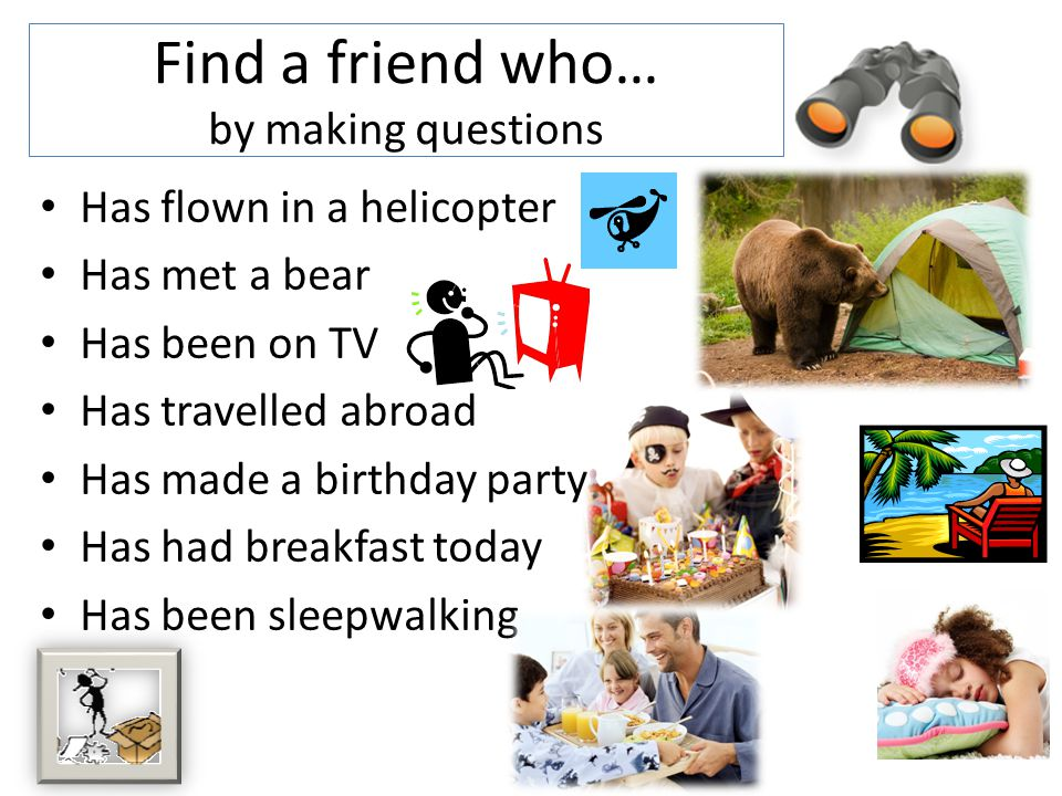 Find a friend who… by making questions Has flown in a helicopter Has met a bear Has been on TV Has travelled abroad Has made a birthday party Has had breakfast today Has been sleepwalking