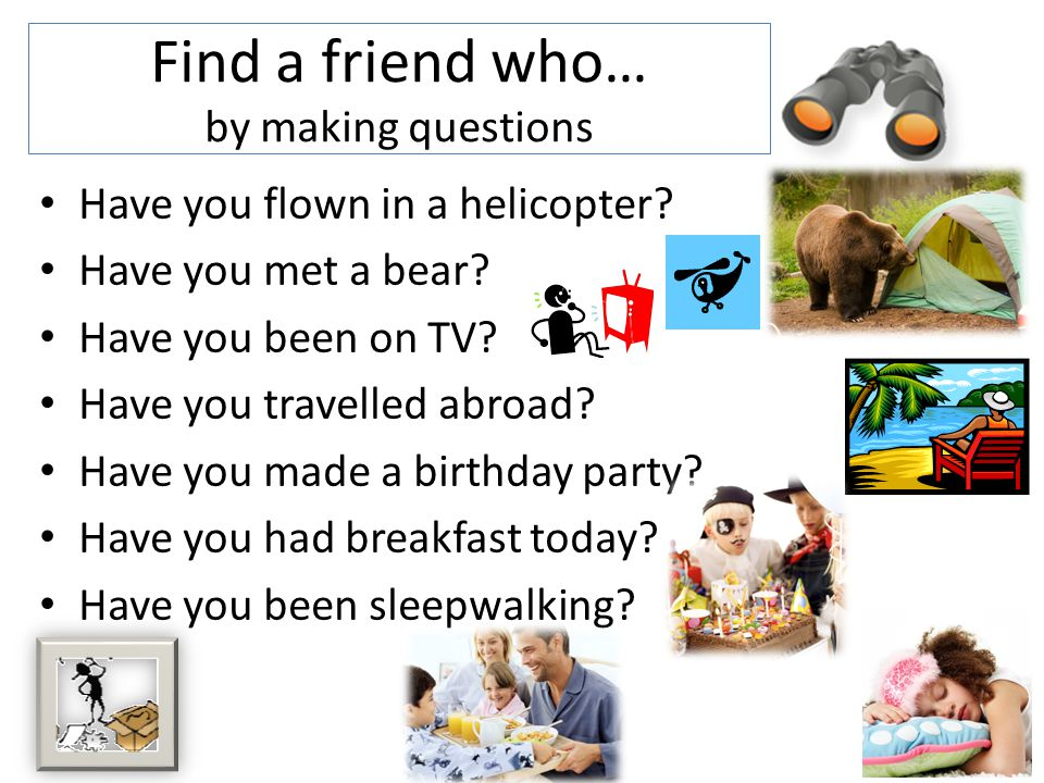 Make questions in present perfect You / meet a famous person Your teacher / dance in your lesson His parents / leave him home alone Anybody in your class / see a UFO Diana / do her homework in bed John´s mum / do something silly