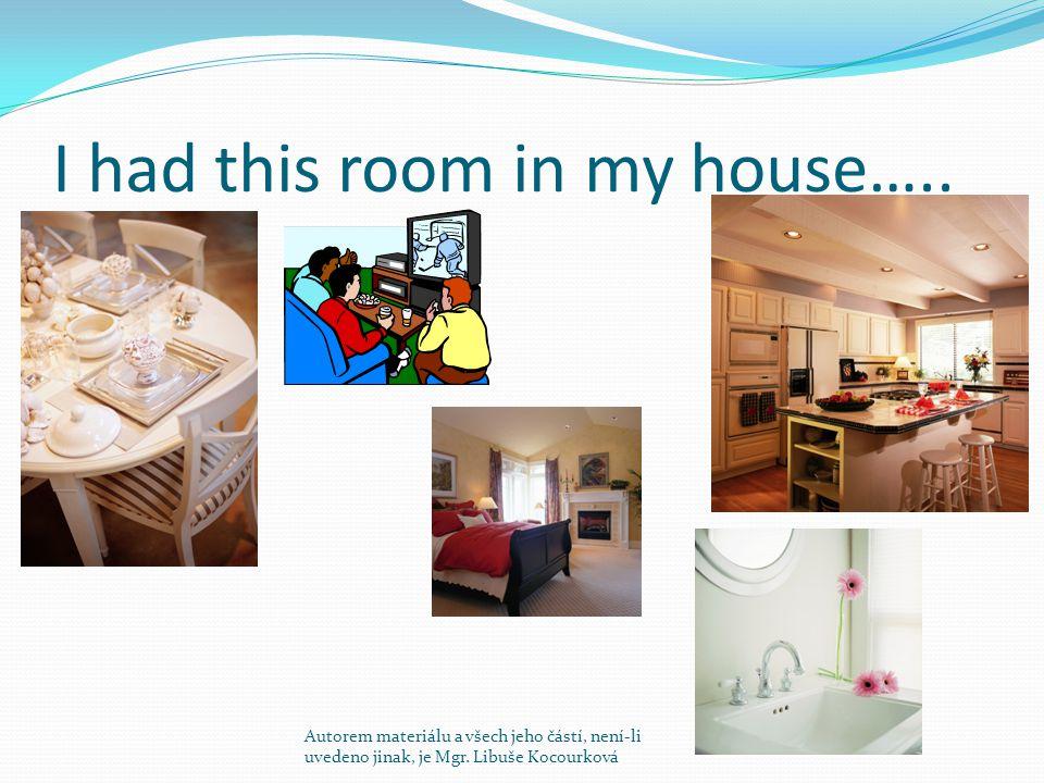 I had this room in my house….. Autorem materiálu a všech jeho částí, není-li uvedeno jinak, je Mgr. Libuše Kocourková