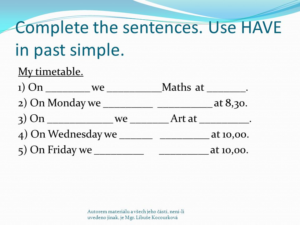 Complete the sentences. Use HAVE in past simple. My timetable.