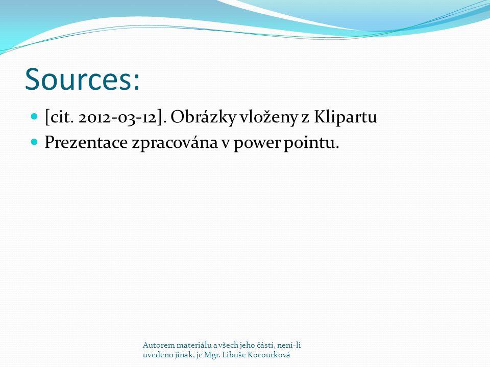 Sources: [cit. 2012-03-12]. Obrázky vloženy z Klipartu Prezentace zpracována v power pointu. Autorem materiálu a všech jeho částí, není-li uvedeno jin