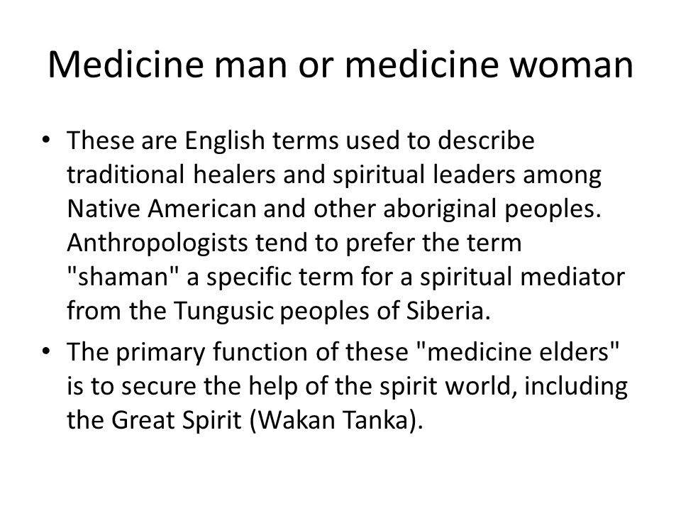 Medicine man or medicine woman These are English terms used to describe traditional healers and spiritual leaders among Native American and other abor