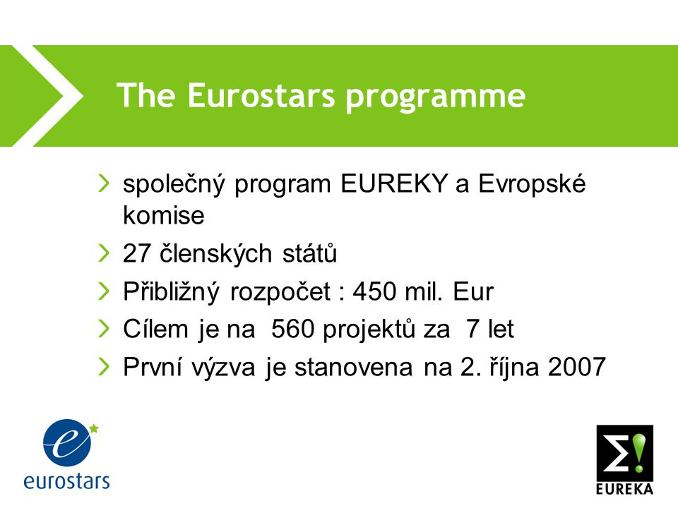 The Eurostars programme společný program EUREKY a Evropské komise 27 členských států Přibližný rozpočet : 450 mil. Eur Cílem je na 560 projektů za 7 l