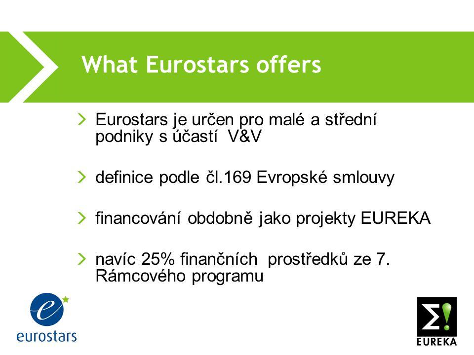 What Eurostars offers Eurostars je určen pro malé a střední podniky s účastí V&V definice podle čl.169 Evropské smlouvy financování obdobně jako projekty EUREKA navíc 25% finančních prostředků ze 7.