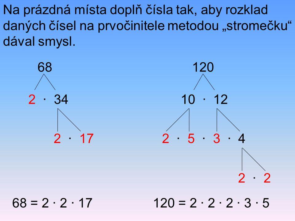 "Na prázdná místa doplň čísla tak, aby rozklad daných čísel na prvočinitele metodou ""stromečku"" dával smysl. 68 = 2 · 2 · 17120 = 2 · 2 · 2 · 3 · 5 68"