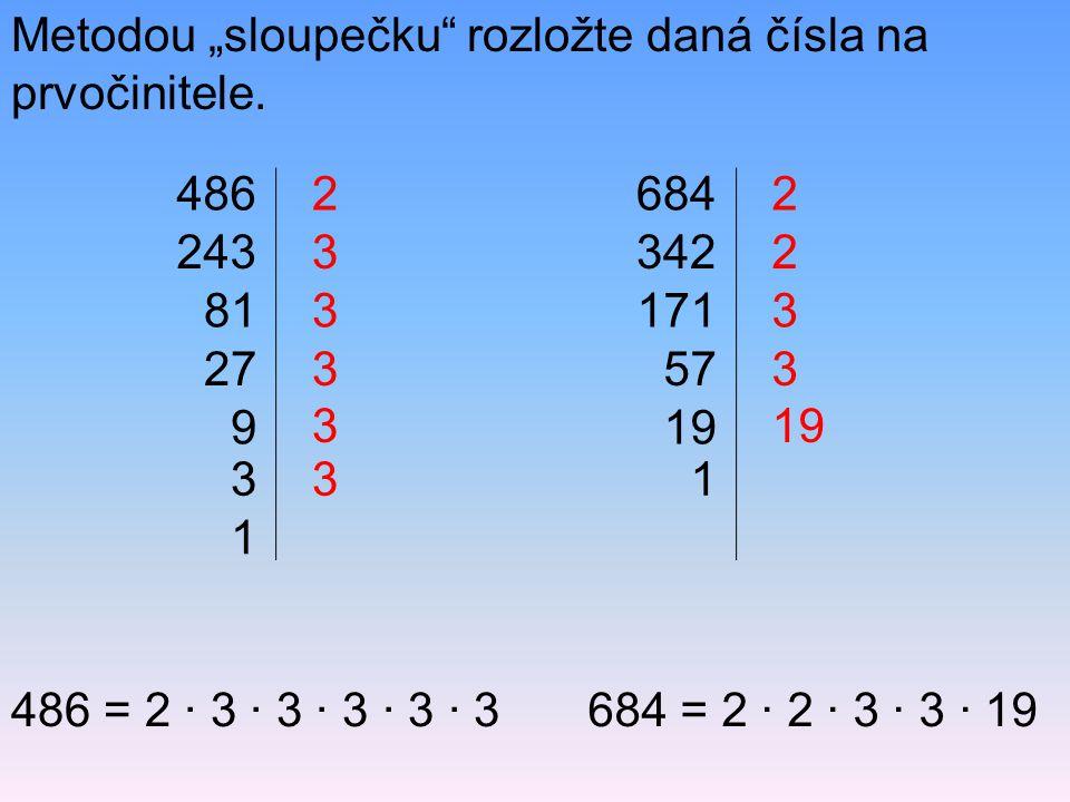 """Metodou """"sloupečku"""" rozložte daná čísla na prvočinitele. 486 243 81 27 9 2 3 3 3 486 = 2 · 3 · 3 · 3 · 3 · 3684 = 2 · 2 · 3 · 3 · 19 3 1 3 3 684 342 1"""