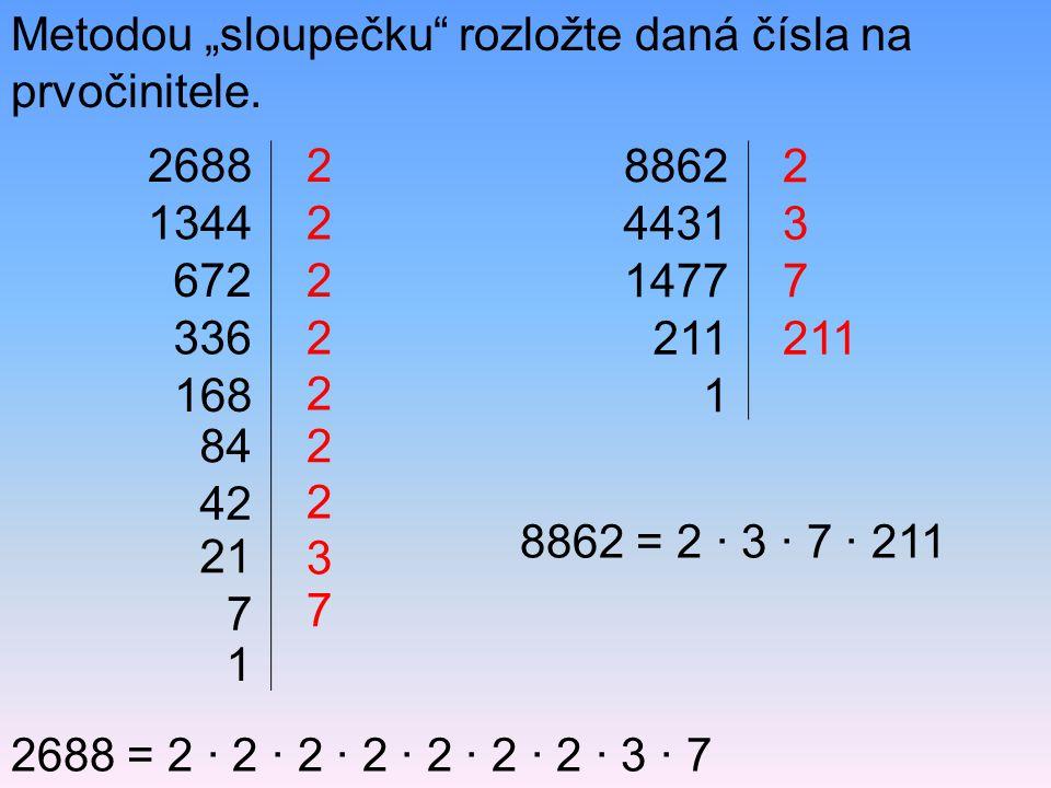 """Metodou """"sloupečku"""" rozložte daná čísla na prvočinitele. 2688 1344 672 336 168 2 2 2 2 2688 = 2 · 2 · 2 · 2 · 2 · 2 · 2 · 3 · 7 8862 = 2 · 3 · 7 · 211"""