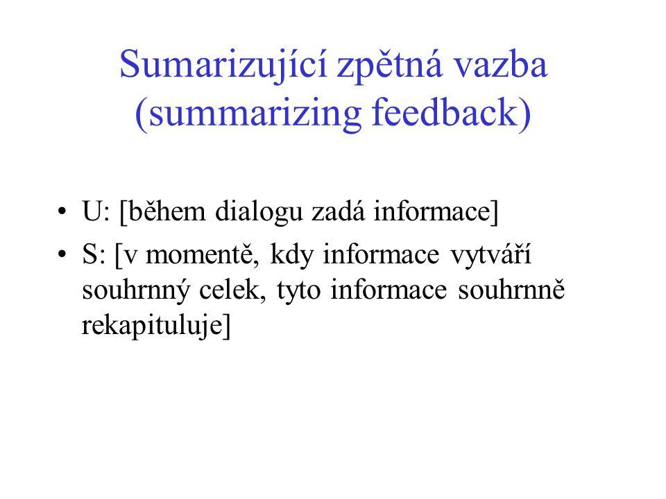 Sumarizující zpětná vazba (summarizing feedback) U: [během dialogu zadá informace] S: [v momentě, kdy informace vytváří souhrnný celek, tyto informace souhrnně rekapituluje]
