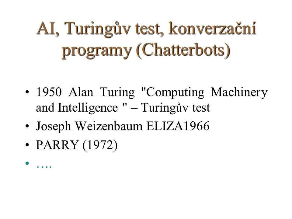 AI, Turingův test, konverzační programy (Chatterbots) 1950 Alan Turing Computing Machinery and Intelligence – Turingův test Joseph Weizenbaum ELIZA1966 PARRY (1972) ….