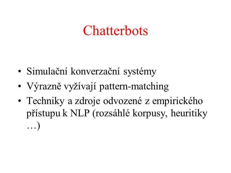 Chatterbots Simulační konverzační systémy Výrazně vyžívají pattern-matching Techniky a zdroje odvozené z empirického přístupu k NLP (rozsáhlé korpusy, heuritiky …)