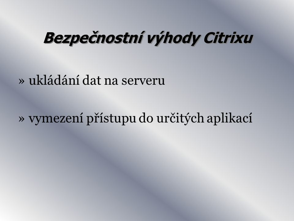 Bezpečnostní výhody Citrixu »ukládání dat na serveru »vymezení přístupu do určitých aplikací