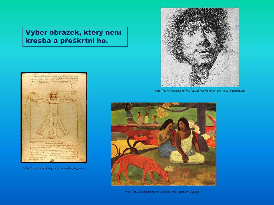 http://cs.wikipedia.org/wiki/Leonardo_da_Vinci http://cs.wikipedia.org/wiki/Soubor:Paul_Gauguin_006.jpg http://cs.wikipedia.org/wiki/Soubor:Rembrandt_aux_yeux_hagards.jpg Vyber obrázek, který není kresba a přeškrtni ho.