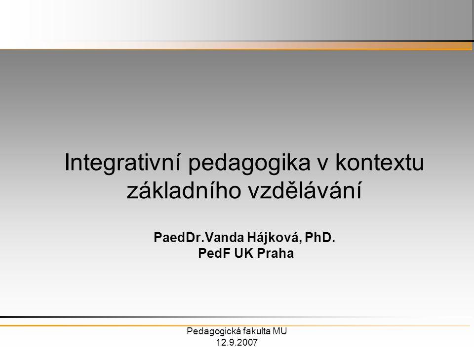 Pedagogická fakulta MU 12.9.2007 Integrativní pedagogika v kontextu základního vzdělávání PaedDr.Vanda Hájková, PhD.
