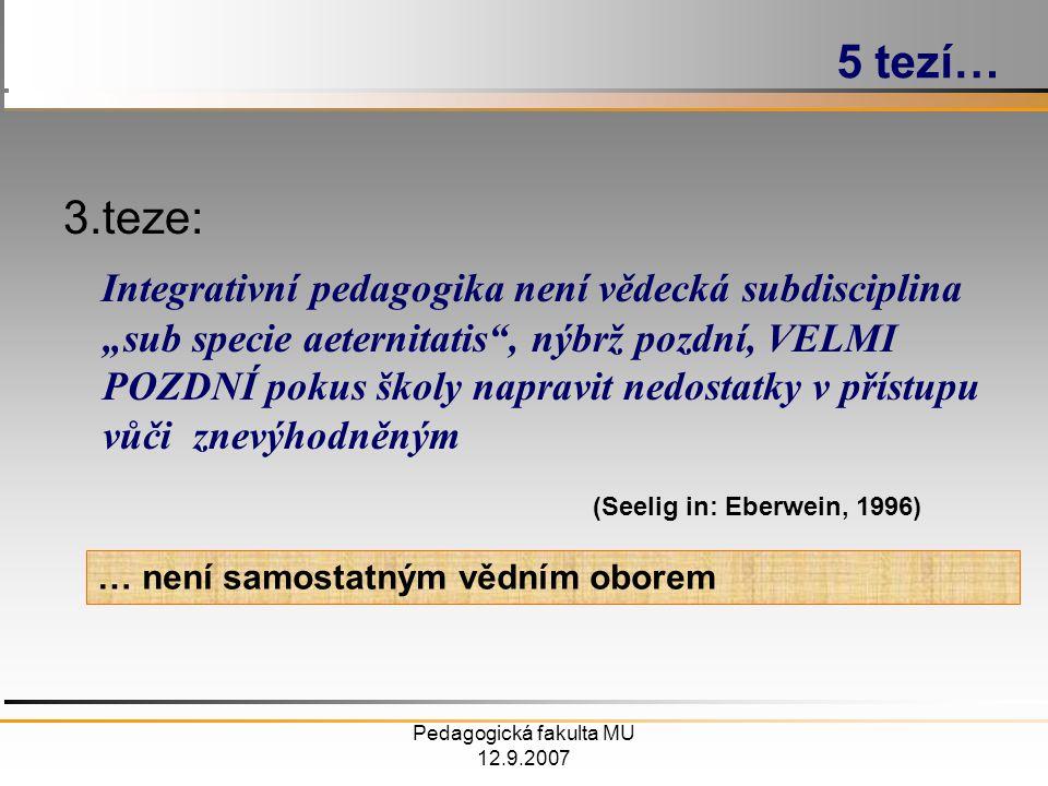 """Pedagogická fakulta MU 12.9.2007 3.teze: Integrativní pedagogika není vědecká subdisciplina """"sub specie aeternitatis , nýbrž pozdní, VELMI POZDNÍ pokus školy napravit nedostatky v přístupu vůči znevýhodněným (Seelig in: Eberwein, 1996) 5 tezí… … není samostatným vědním oborem"""