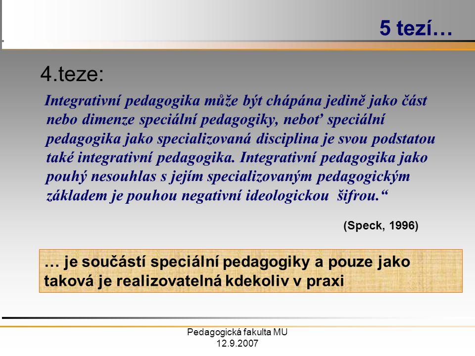 Pedagogická fakulta MU 12.9.2007 4.teze: Integrativní pedagogika může být chápána jedině jako část nebo dimenze speciální pedagogiky, neboť speciální pedagogika jako specializovaná disciplina je svou podstatou také integrativní pedagogika.