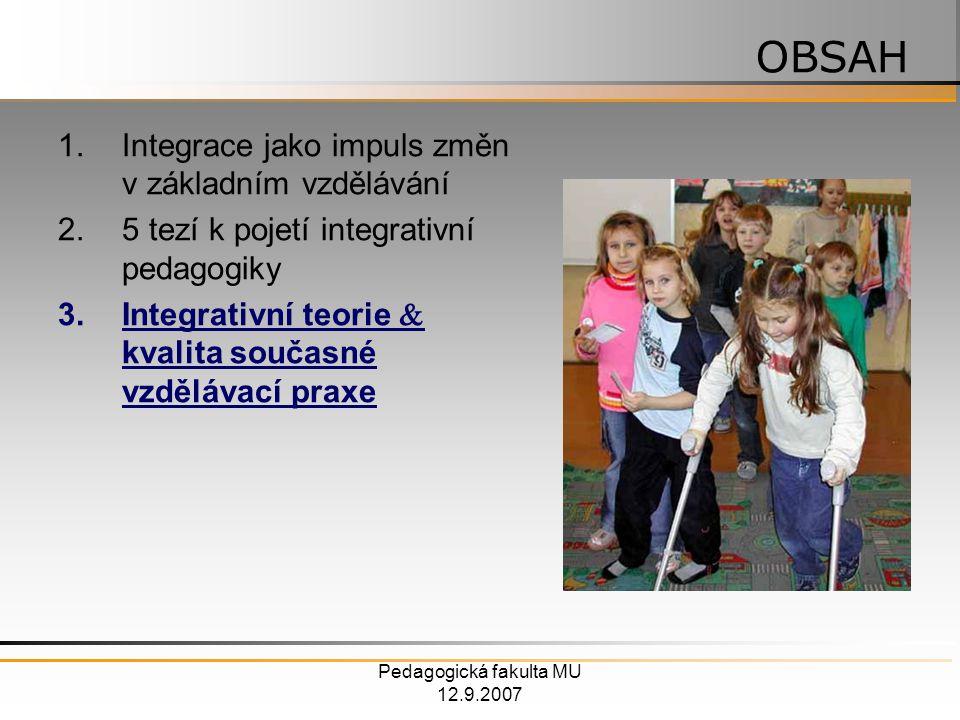 Pedagogická fakulta MU 12.9.2007 1.Integrace jako impuls změn v základním vzdělávání 2.5 tezí k pojetí integrativní pedagogiky 3.Integrativní teorie  kvalita současné vzdělávací praxe OBSAH
