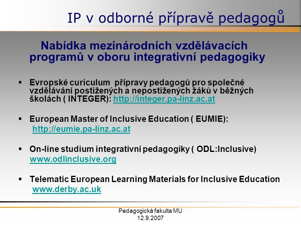 Pedagogická fakulta MU 12.9.2007 Nabídka mezinárodních vzdělávacích programů v oboru integrativní pedagogiky  Evropské curiculum přípravy pedagogů pro společné vzdělávání postižených a nepostižených žáků v běžných školách ( INTEGER): http://integer.pa-linz.ac.athttp://integer.pa-linz.ac.at  European Master of Inclusive Education ( EUMIE): http://eumie.pa-linz.ac.at  On-line studium integrativní pedagogiky ( ODL:Inclusive) www.odlinclusive.org  Telematic European Learning Materials for Inclusive Education www.derby.ac.uk IP v odborné přípravě pedagogů