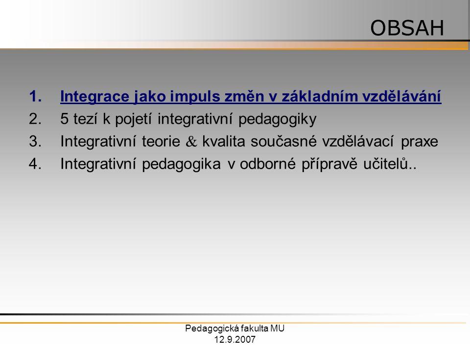 Pedagogická fakulta MU 12.9.2007 1.Integrace jako impuls změn v základním vzdělávání 2.5 tezí k pojetí integrativní pedagogiky 3.Integrativní teorie  kvalita současné vzdělávací praxe 4.Integrativní pedagogika v odborné přípravě učitelů..