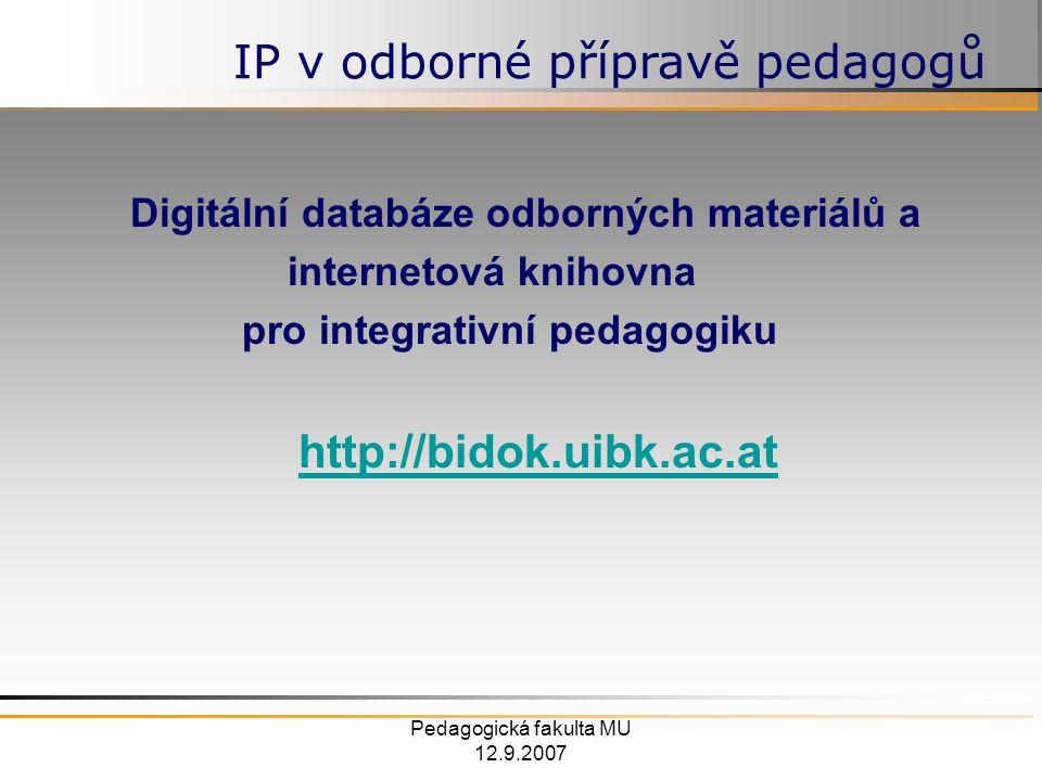 Pedagogická fakulta MU 12.9.2007 Digitální databáze odborných materiálů a internetová knihovna pro integrativní pedagogiku http://bidok.uibk.ac.at IP v odborné přípravě pedagogů