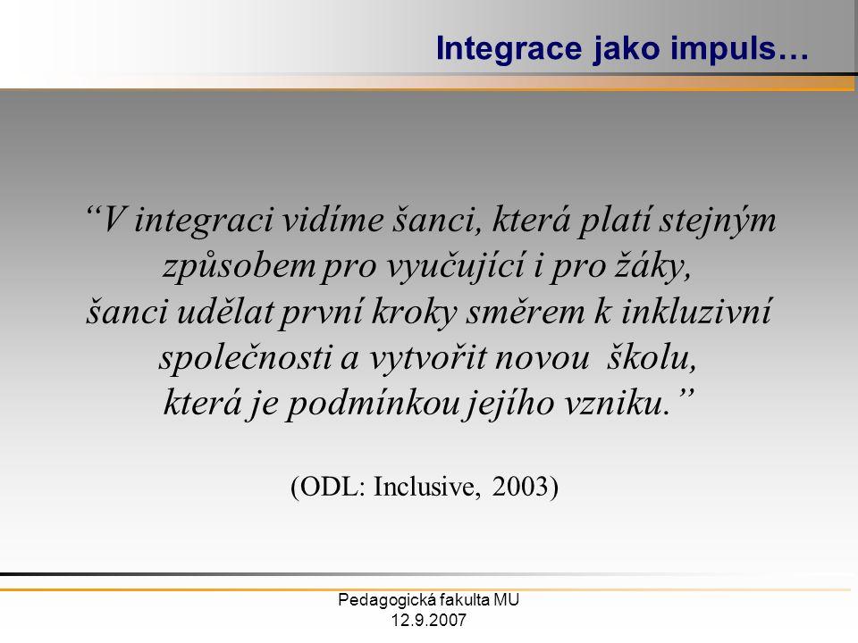 Pedagogická fakulta MU 12.9.2007 V integraci vidíme šanci, která platí stejným způsobem pro vyučující i pro žáky, šanci udělat první kroky směrem k inkluzivní společnosti a vytvořit novou školu, která je podmínkou jejího vzniku. Integrace jako impuls… (ODL: Inclusive, 2003)